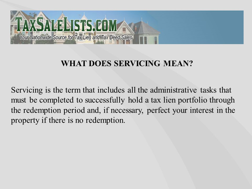 Servicing is the term that includes all the administrative tasks that must be completed to successfully hold a tax lien portfolio through the redemption period and, if necessary, perfect your interest in the property if there is no redemption.