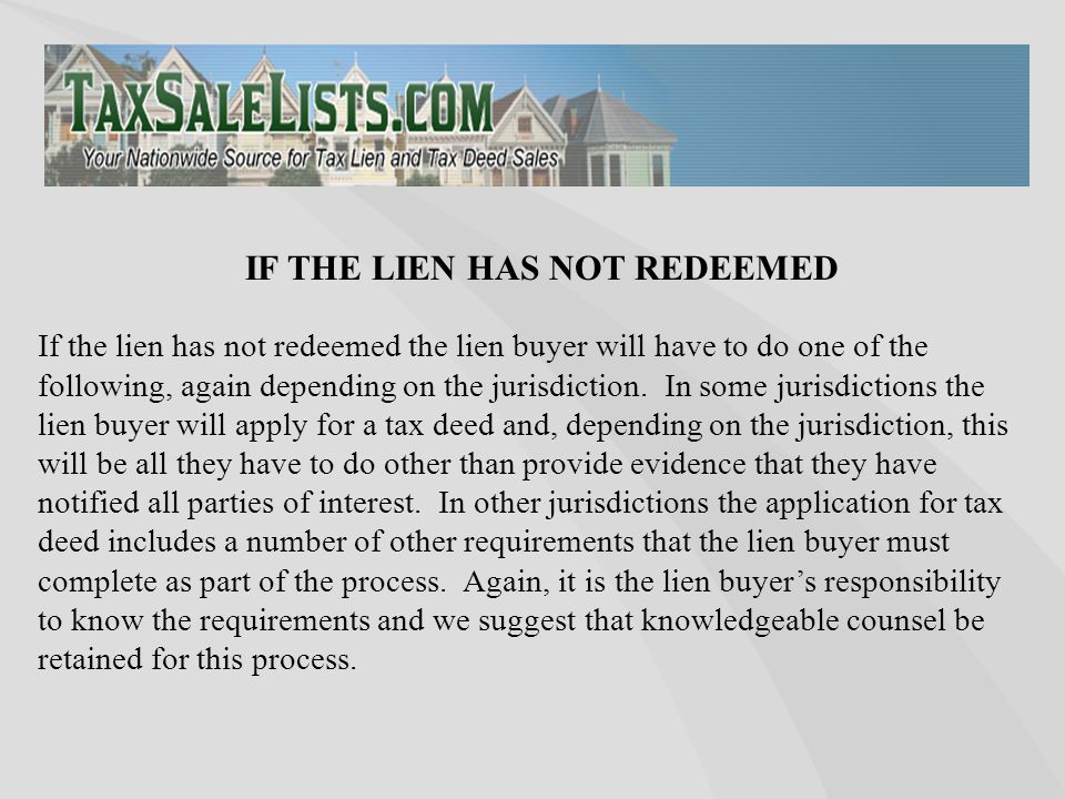 If the lien has not redeemed the lien buyer will have to do one of the following, again depending on the jurisdiction.