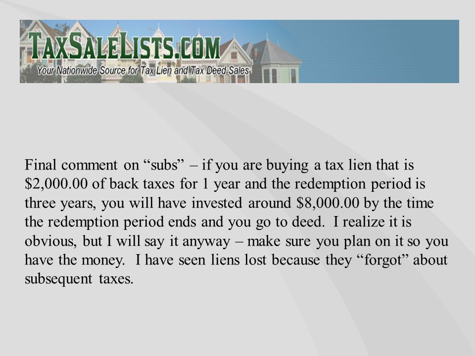 "Final comment on ""subs"" – if you are buying a tax lien that is $2,000.00 of back taxes for 1 year and the redemption period is three years, you will h"