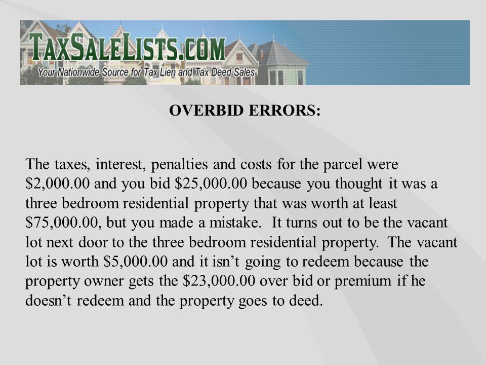The taxes, interest, penalties and costs for the parcel were $2,000.00 and you bid $25,000.00 because you thought it was a three bedroom residential p