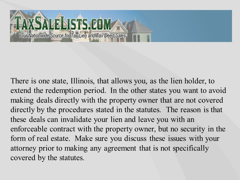There is one state, Illinois, that allows you, as the lien holder, to extend the redemption period. In the other states you want to avoid making deals