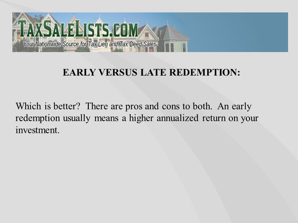 Which is better? There are pros and cons to both. An early redemption usually means a higher annualized return on your investment. EARLY VERSUS LATE R
