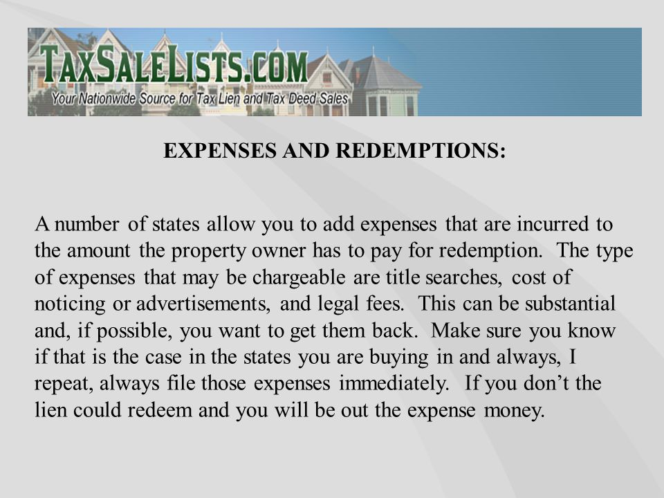 A number of states allow you to add expenses that are incurred to the amount the property owner has to pay for redemption. The type of expenses that m