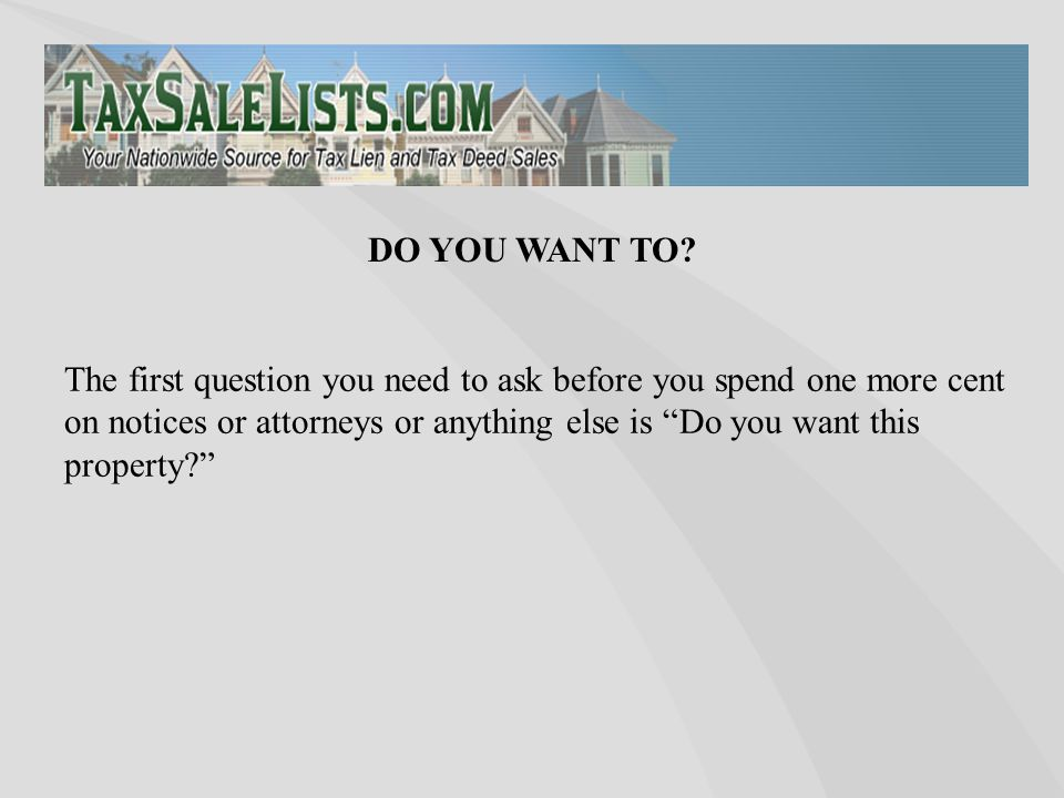 "The first question you need to ask before you spend one more cent on notices or attorneys or anything else is ""Do you want this property?"" DO YOU WANT"