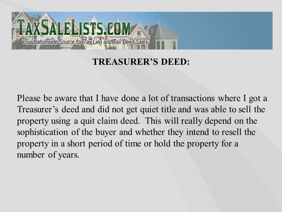 Please be aware that I have done a lot of transactions where I got a Treasurer's deed and did not get quiet title and was able to sell the property us