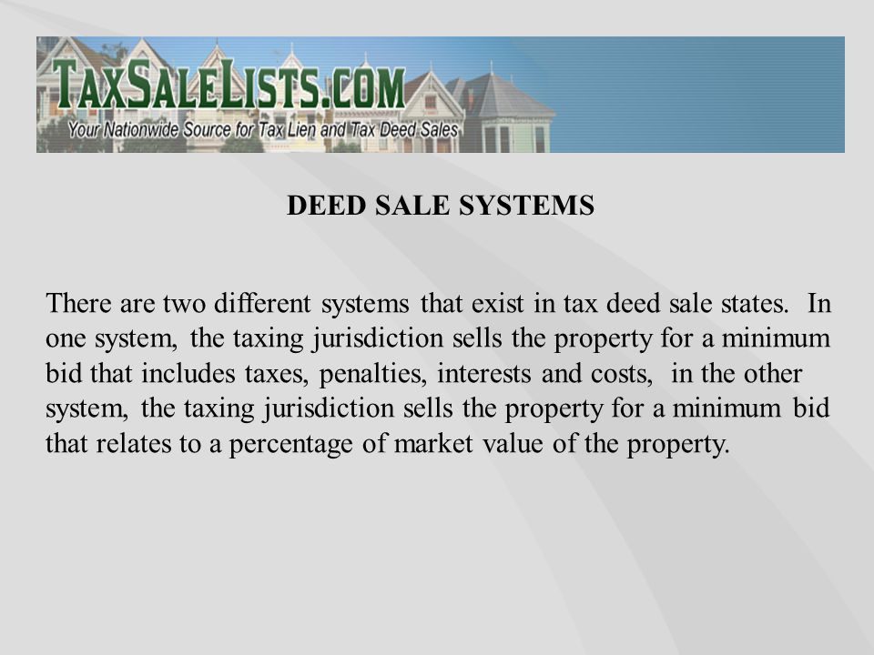 There are two different systems that exist in tax deed sale states. In one system, the taxing jurisdiction sells the property for a minimum bid that i