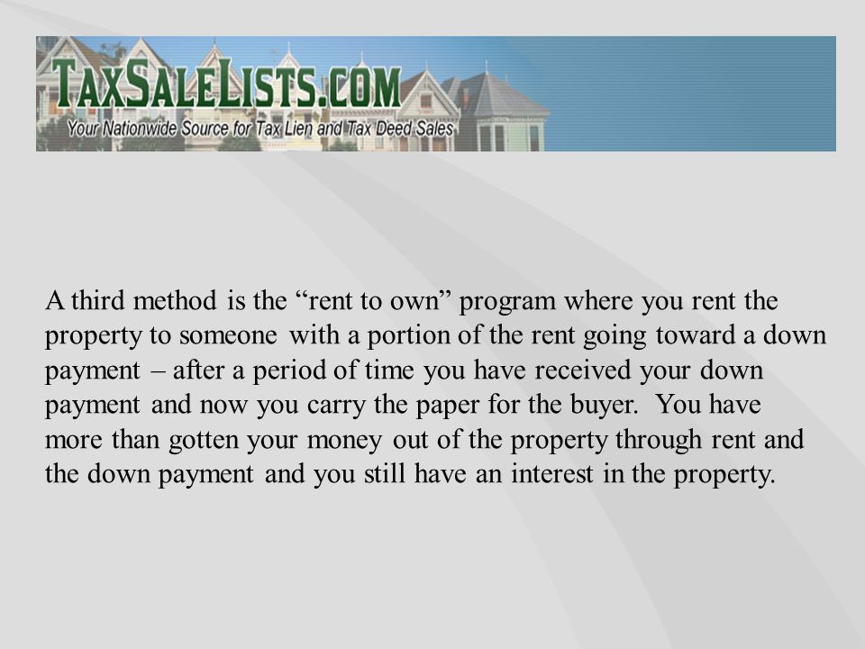 "A third method is the ""rent to own"" program where you rent the property to someone with a portion of the rent going toward a down payment – after a pe"