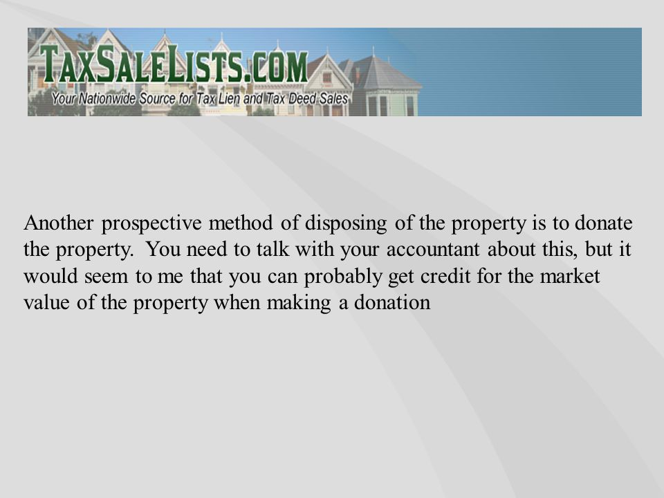 Another prospective method of disposing of the property is to donate the property. You need to talk with your accountant about this, but it would seem