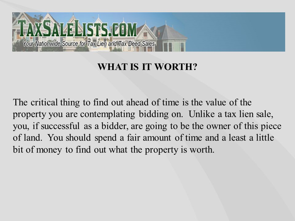 The critical thing to find out ahead of time is the value of the property you are contemplating bidding on.