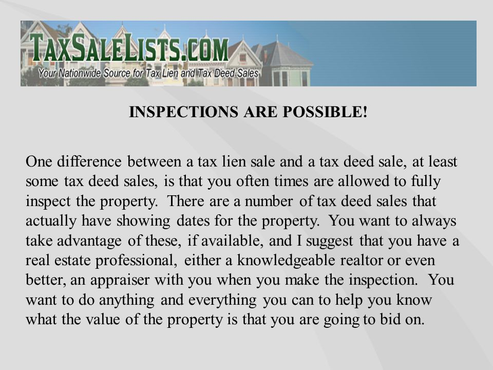 One difference between a tax lien sale and a tax deed sale, at least some tax deed sales, is that you often times are allowed to fully inspect the pro