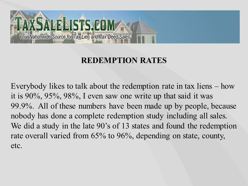 Everybody likes to talk about the redemption rate in tax liens – how it is 90%, 95%, 98%, I even saw one write up that said it was 99.9%. All of these