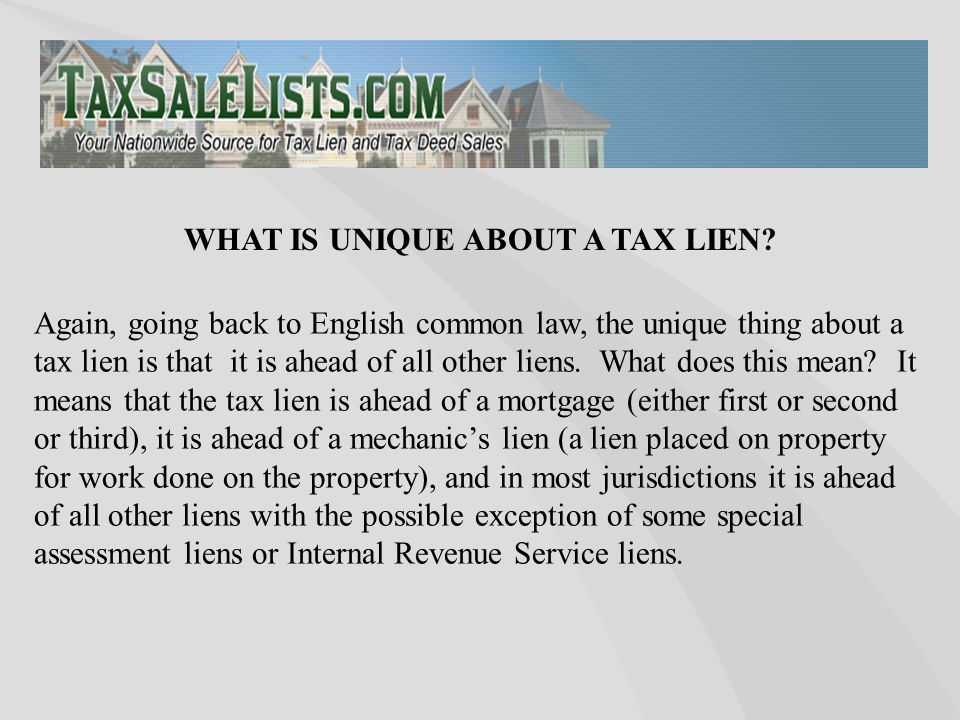 Again, going back to English common law, the unique thing about a tax lien is that it is ahead of all other liens. What does this mean? It means that