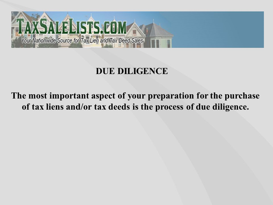 The most important aspect of your preparation for the purchase of tax liens and/or tax deeds is the process of due diligence. DUE DILIGENCE