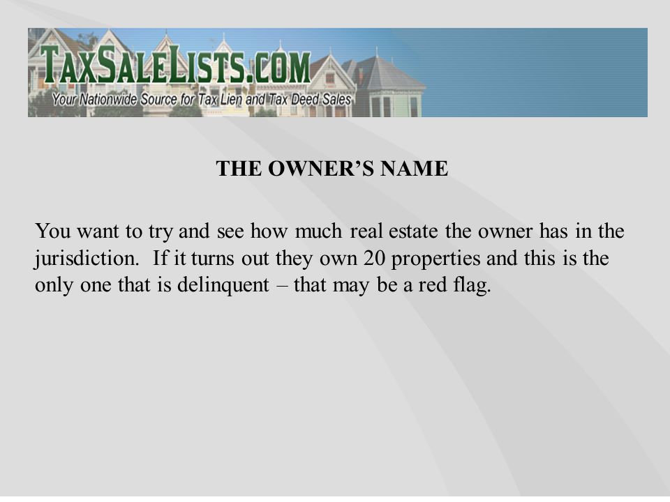 You want to try and see how much real estate the owner has in the jurisdiction.