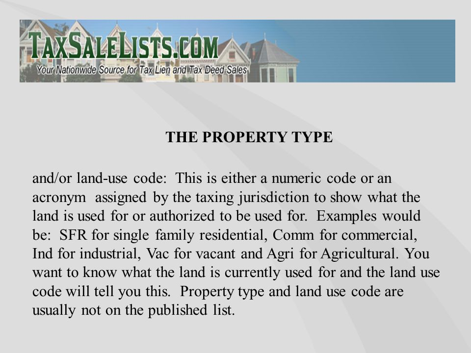 THE PROPERTY TYPE and/or land-use code: This is either a numeric code or an acronym assigned by the taxing jurisdiction to show what the land is used
