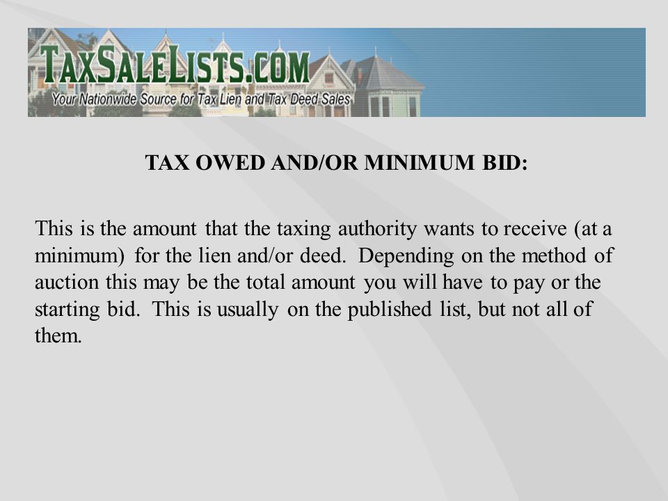This is the amount that the taxing authority wants to receive (at a minimum) for the lien and/or deed. Depending on the method of auction this may be
