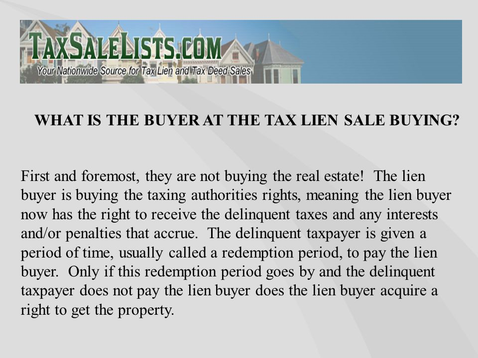 First and foremost, they are not buying the real estate! The lien buyer is buying the taxing authorities rights, meaning the lien buyer now has the ri
