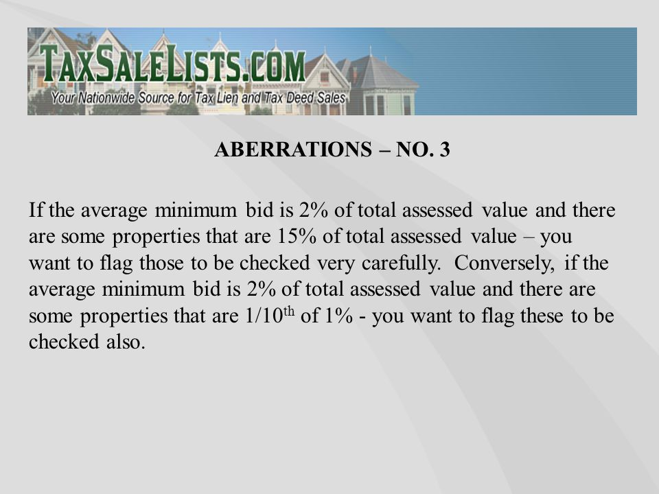 If the average minimum bid is 2% of total assessed value and there are some properties that are 15% of total assessed value – you want to flag those t