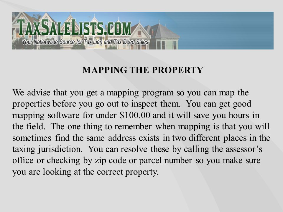 We advise that you get a mapping program so you can map the properties before you go out to inspect them.