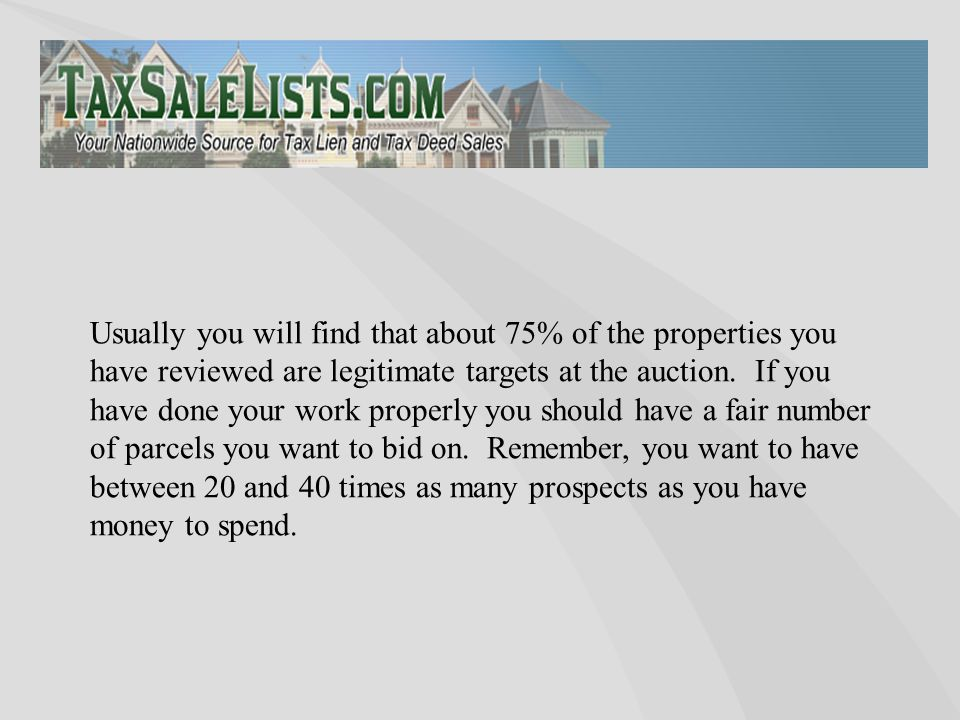 Usually you will find that about 75% of the properties you have reviewed are legitimate targets at the auction. If you have done your work properly yo