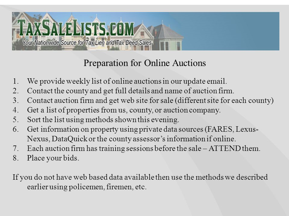 1.We provide weekly list of online auctions in our update email. 2.Contact the county and get full details and name of auction firm. 3.Contact auction