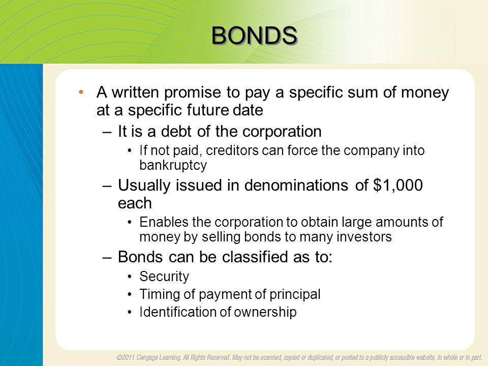 BONDS A written promise to pay a specific sum of money at a specific future date –It is a debt of the corporation If not paid, creditors can force the company into bankruptcy –Usually issued in denominations of $1,000 each Enables the corporation to obtain large amounts of money by selling bonds to many investors –Bonds can be classified as to: Security Timing of payment of principal Identification of ownership