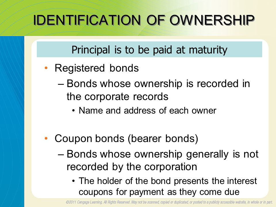 IDENTIFICATION OF OWNERSHIP Registered bonds –Bonds whose ownership is recorded in the corporate records Name and address of each owner Coupon bonds (bearer bonds) –Bonds whose ownership generally is not recorded by the corporation The holder of the bond presents the interest coupons for payment as they come due Principal is to be paid at maturity