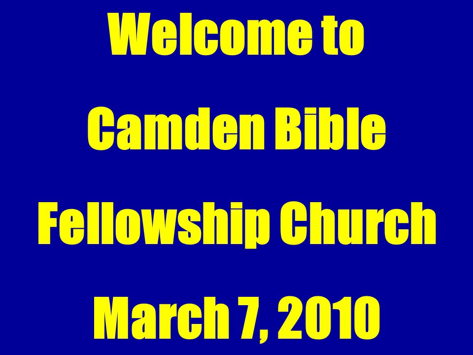 Welcome to Camden Bible Fellowship Church March 7, 2010