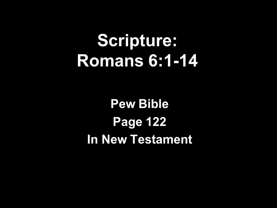 Scripture: Romans 6:1-14 Pew Bible Page 122 In New Testament