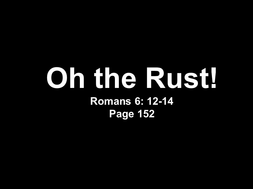 Oh the Rust! Romans 6: 12-14 Page 152