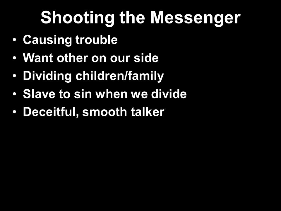 Shooting the Messenger Causing trouble Want other on our side Dividing children/family Slave to sin when we divide Deceitful, smooth talker