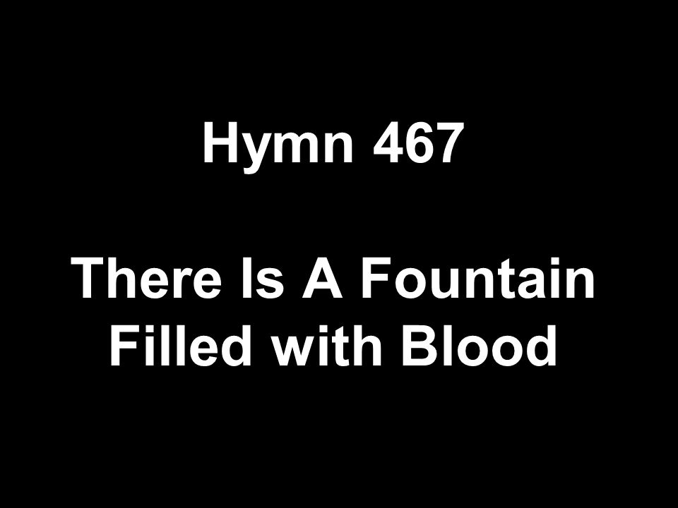 Hymn 467 There Is A Fountain Filled with Blood