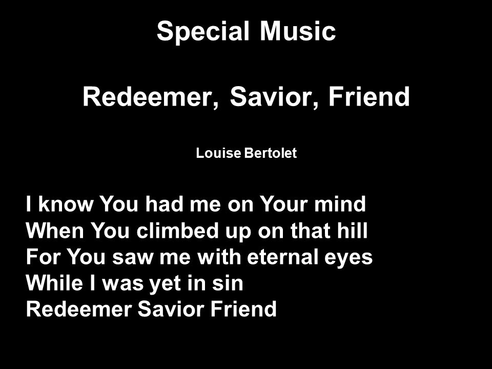 Special Music Redeemer, Savior, Friend Louise Bertolet I know You had me on Your mind When You climbed up on that hill For You saw me with eternal eyes While I was yet in sin Redeemer Savior Friend