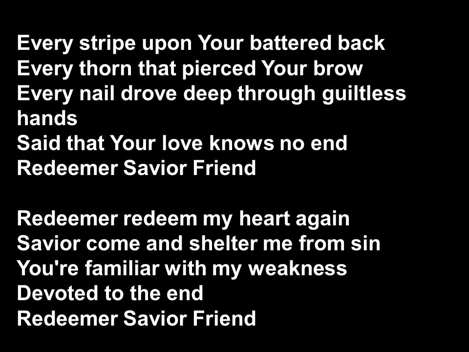 Every stripe upon Your battered back Every thorn that pierced Your brow Every nail drove deep through guiltless hands Said that Your love knows no end Redeemer Savior Friend Redeemer redeem my heart again Savior come and shelter me from sin You re familiar with my weakness Devoted to the end Redeemer Savior Friend