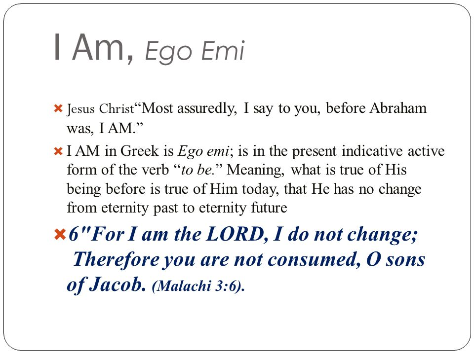 I Am, Ego Emi  Jesus Christ Most assuredly, I say to you, before Abraham was, I AM.  I AM in Greek is Ego emi; is in the present indicative active form of the verb to be. Meaning, what is true of His being before is true of Him today, that He has no change from eternity past to eternity future  6 For I am the LORD, I do not change; Therefore you are not consumed, O sons of Jacob.