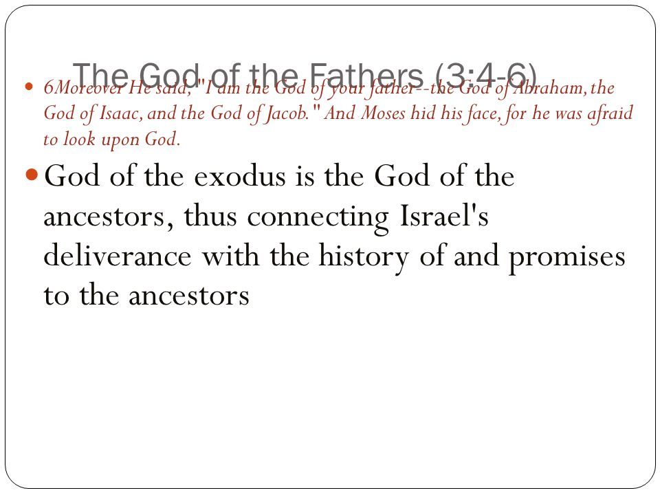 The God of the Fathers (3:4-6) 6Moreover He said, I am the God of your father--the God of Abraham, the God of Isaac, and the God of Jacob. And Moses hid his face, for he was afraid to look upon God.