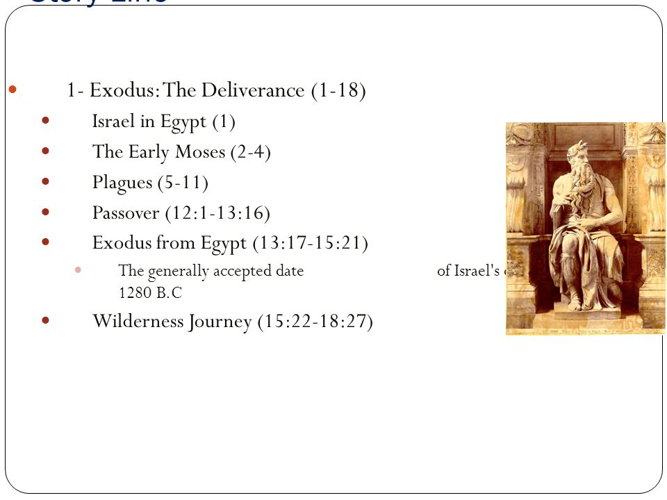 Story Line 1- Exodus: The Deliverance (1-18) Israel in Egypt (1) The Early Moses (2-4) Plagues (5-11) Passover (12:1-13:16) Exodus from Egypt (13:17-15:21) The generally accepted date of Israel s exodus from Egypt is 1280 B.C Wilderness Journey (15:22-18:27)