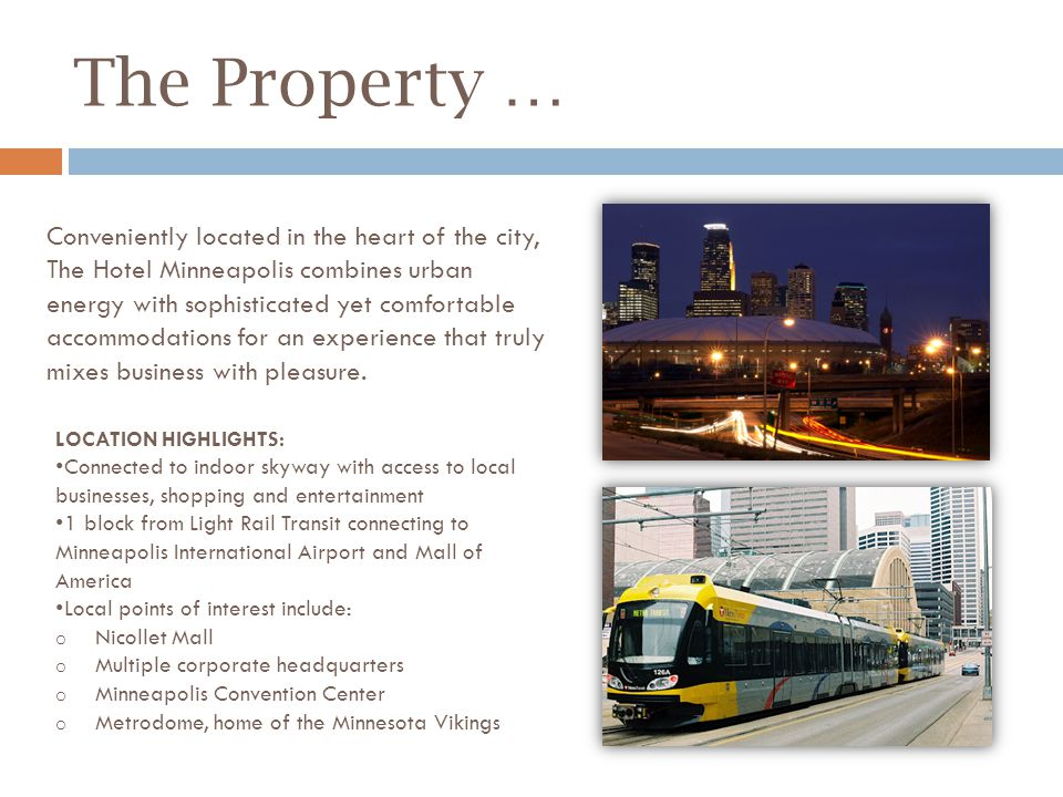 The Property … LOCATION HIGHLIGHTS: Connected to indoor skyway with access to local businesses, shopping and entertainment 1 block from Light Rail Transit connecting to Minneapolis International Airport and Mall of America Local points of interest include: o Nicollet Mall o Multiple corporate headquarters o Minneapolis Convention Center o Metrodome, home of the Minnesota Vikings Conveniently located in the heart of the city, The Hotel Minneapolis combines urban energy with sophisticated yet comfortable accommodations for an experience that truly mixes business with pleasure.