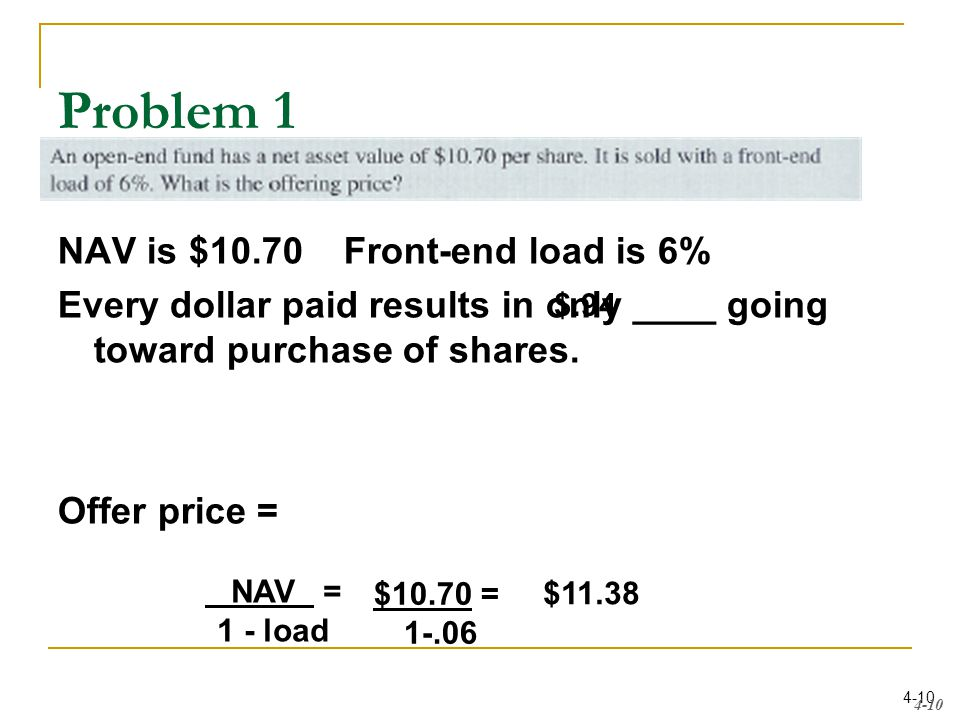 4-10 Problem 1 NAV is $10.70 Front-end load is 6% Every dollar paid results in only ____ going toward purchase of shares.