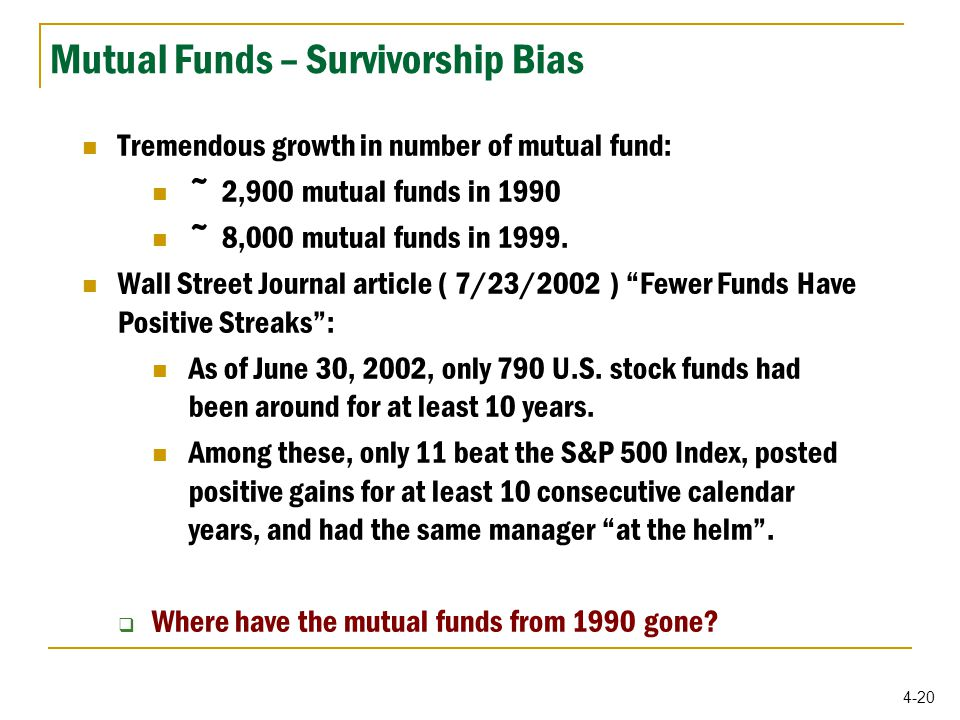 4-20 Mutual Funds – Survivorship Bias Tremendous growth in number of mutual fund: ~ 2,900 mutual funds in 1990 ~ 8,000 mutual funds in 1999.