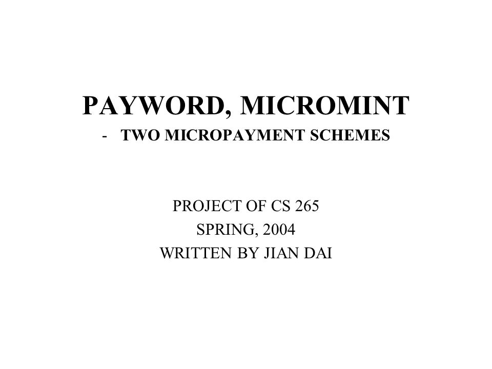 PAYWORD, MICROMINT -TWO MICROPAYMENT SCHEMES PROJECT OF CS 265 SPRING, 2004 WRITTEN BY JIAN DAI