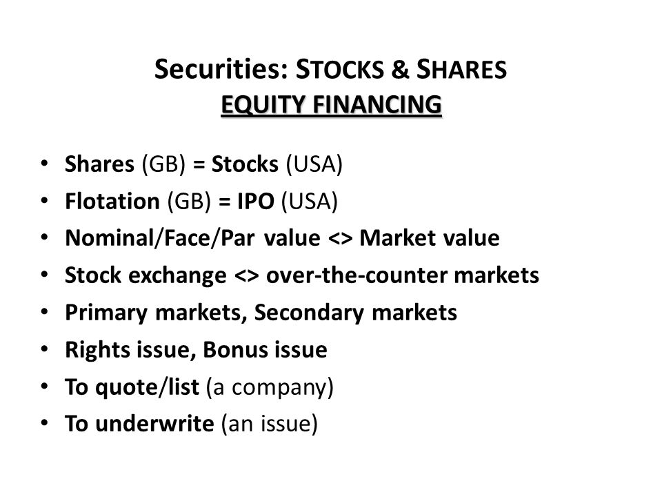 EQUITY FINANCING Securities: S TOCKS & S HARES EQUITY FINANCING Shares (GB) = Stocks (USA) Flotation (GB) = IPO (USA) Nominal/Face/Par value <> Market value Stock exchange <> over-the-counter markets Primary markets, Secondary markets Rights issue, Bonus issue To quote/list (a company) To underwrite (an issue)