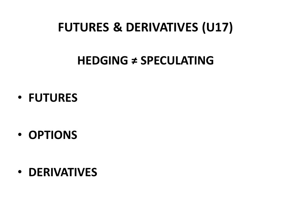 FUTURES & DERIVATIVES (U17) HEDGING ≠ SPECULATING FUTURES OPTIONS DERIVATIVES