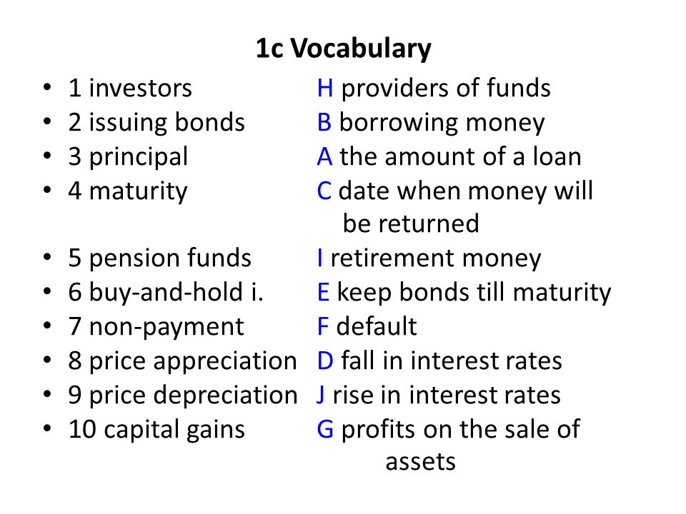 1c Vocabulary 1 investorsH providers of funds 2 issuing bondsB borrowing money 3 principalA the amount of a loan 4 maturityC date when money will be returned 5 pension fundsI retirement money 6 buy-and-hold i.E keep bonds till maturity 7 non-paymentF default 8 price appreciation D fall in interest rates 9 price depreciation J rise in interest rates 10 capital gainsG profits on the sale of assets