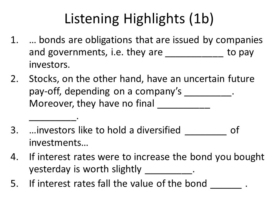 Listening Highlights (1b) 1.… bonds are obligations that are issued by companies and governments, i.e. they are ___________ to pay investors. 2.Stocks