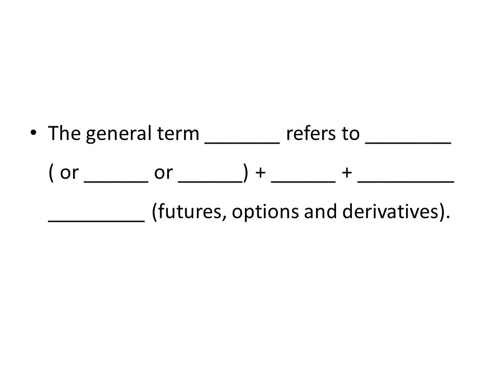 The general term _______ refers to ________ ( or ______ or ______) + ______ + _________ _________ (futures, options and derivatives).