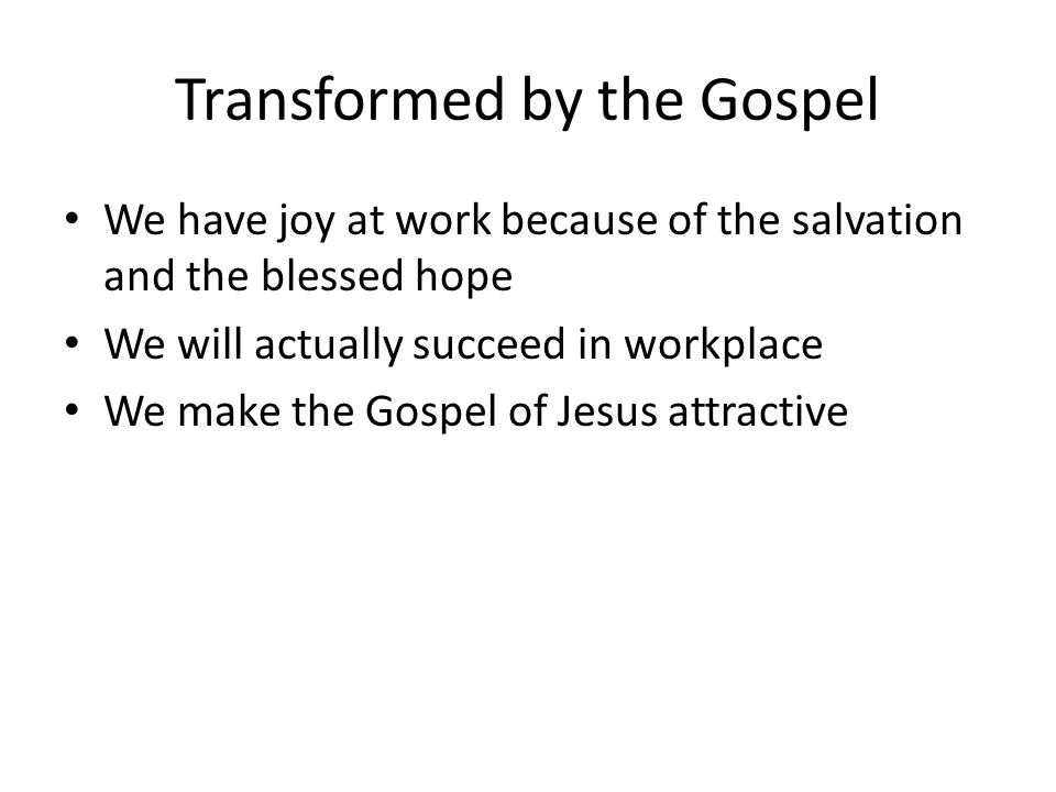 Transformed by the Gospel We have joy at work because of the salvation and the blessed hope We will actually succeed in workplace We make the Gospel of Jesus attractive