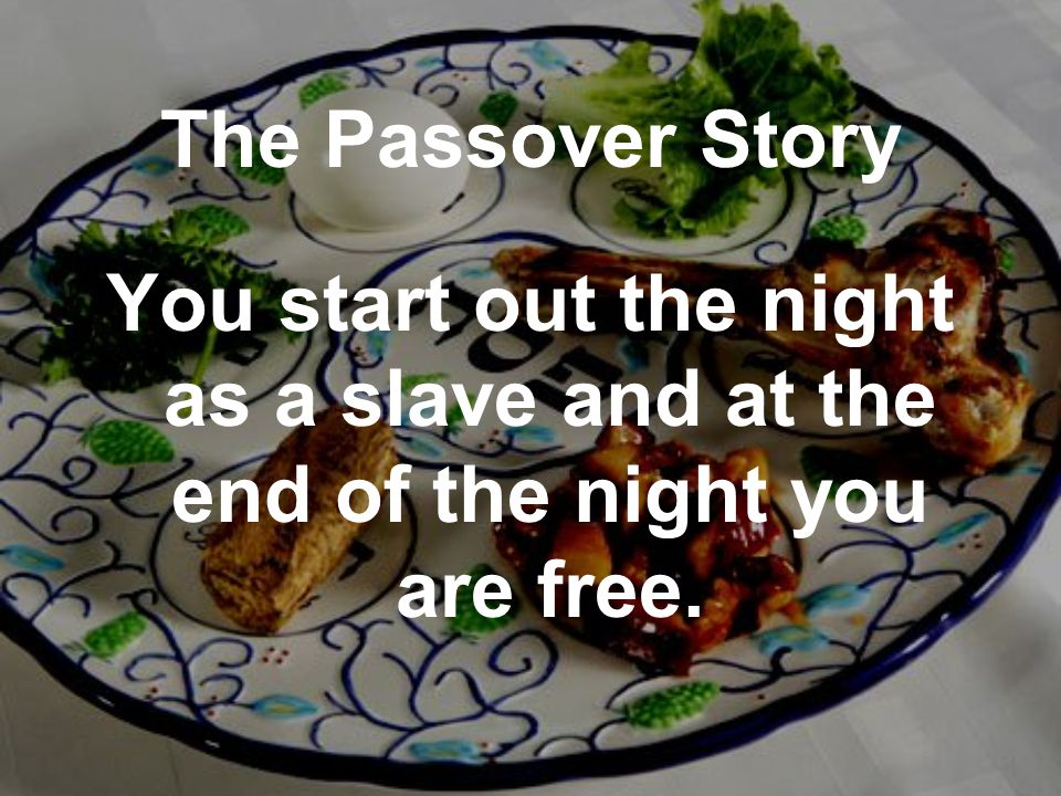 The Passover Story You start out the night as a slave and at the end of the night you are free.