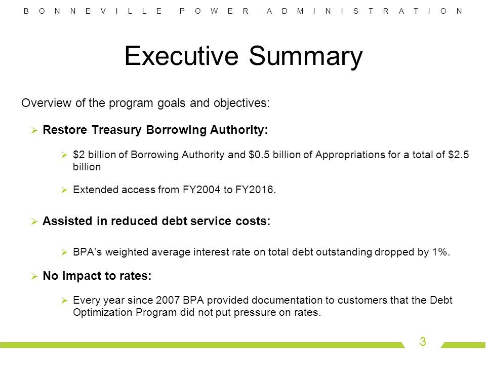 B O N N E V I L L E P O W E R A D M I N I S T R A T I O N 4 Debt Optimization Background and Program Goals  Background  Prior to Debt Optimization, Treasury Borrowing Authority was forecasted to be exhausted by FY 2004.