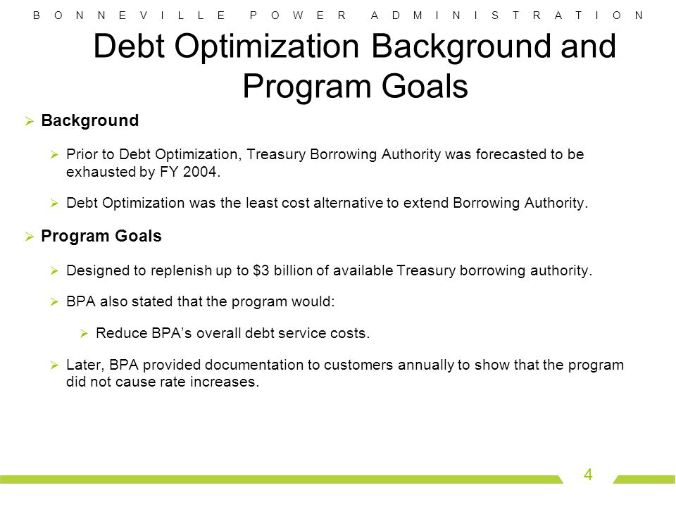 B O N N E V I L L E P O W E R A D M I N I S T R A T I O N 4 Debt Optimization Background and Program Goals  Background  Prior to Debt Optimization, Treasury Borrowing Authority was forecasted to be exhausted by FY 2004.